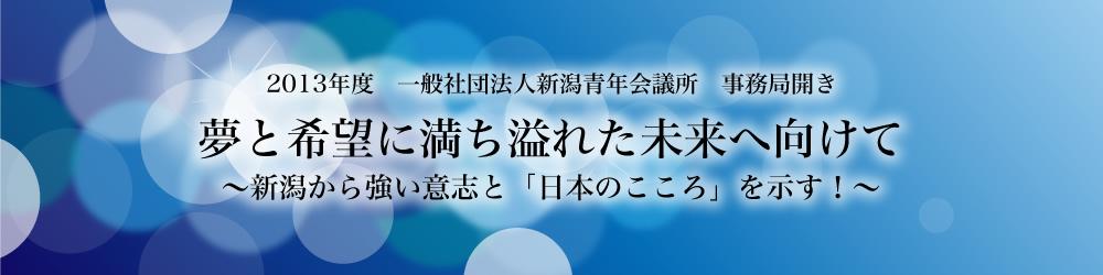 2013年度 一般社団法人新潟青年会議所 事務局開き夢と希望に満ち溢れた未来へ向けて〜新潟から強い意志と「日本のこころ」を示す!〜