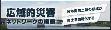 広域的災害ネットワークの構築~日本海国土軸形成が国土を強靭化する~